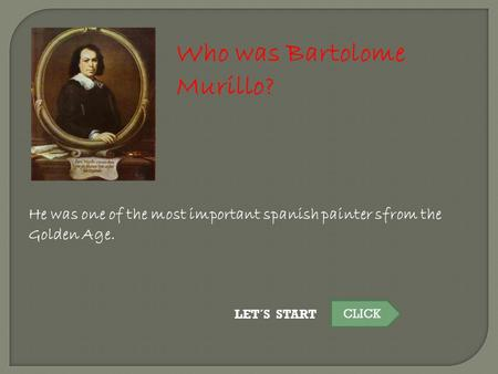 Who was Bartolome Murillo? He was one of the most important spanish painter sfrom the Golden Age. LET´S START CLICK.