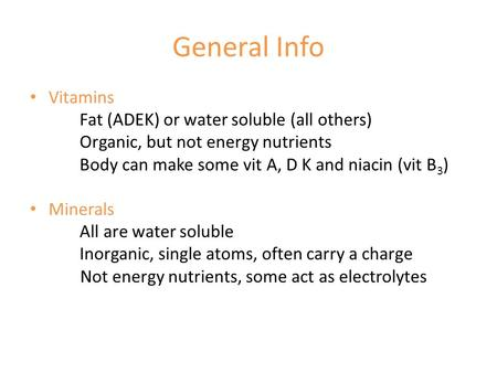 General Info Vitamins Fat (ADEK) or water soluble (all others) Organic, but not energy nutrients Body can make some vit A, D K and niacin (vit B 3 ) Minerals.