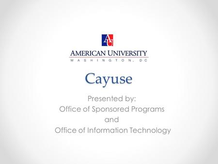 Cayuse Presented by: Office of Sponsored Programs and Office of Information Technology.