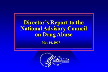 Director's Report to the National Advisory Council on Drug Abuse Director's Report to the National Advisory Council on Drug Abuse May 16, 2007.