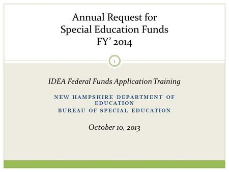 NEW HAMPSHIRE DEPARTMENT OF EDUCATION BUREAU OF SPECIAL EDUCATION Annual Request for Special Education Funds FY' 2014 IDEA Federal Funds Application Training.