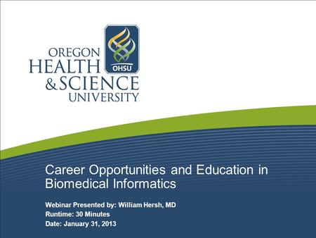 Career Opportunities and Education in Biomedical Informatics Webinar Presented by: William Hersh, MD Runtime: 30 Minutes Date: January 31, 2013.