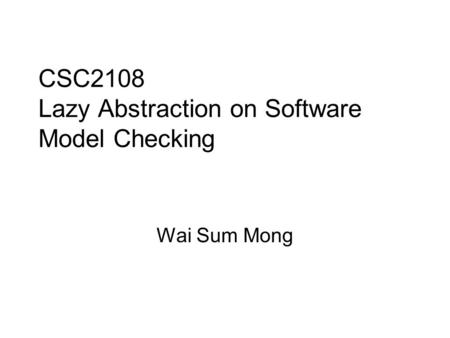 CSC2108 Lazy Abstraction on Software Model Checking Wai Sum Mong.