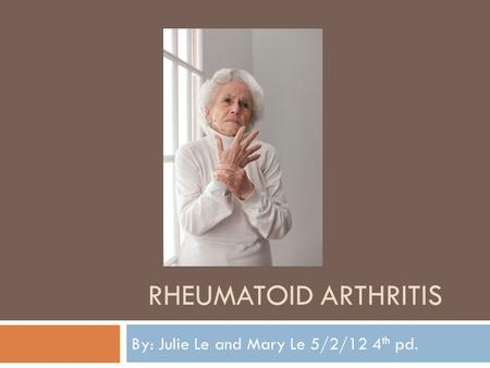 RHEUMATOID ARTHRITIS By: Julie Le and Mary Le 5/2/12 4 th pd.