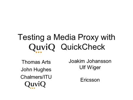 Testing a Media Proxy with … QuickCheck Thomas Arts John Hughes Chalmers/ITU Joakim Johansson Ulf Wiger Ericsson.