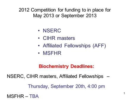 1 2012 Competition for funding to in place for May 2013 or September 2013 NSERC CIHR masters Affiliated Fellowships (AFF) MSFHR Biochemistry Deadlines: