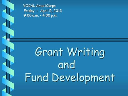 Grant <strong>Writing</strong> and Fund Development Grant <strong>Writing</strong> and Fund Development VOCAL AmeriCorps VOCAL AmeriCorps Friday - April 5, 2013 Friday - April 5, 2013 9:00.