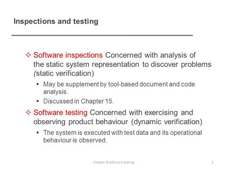  Software inspections Concerned with analysis of the static system representation to discover problems (static verification)  May be supplement by tool-based.