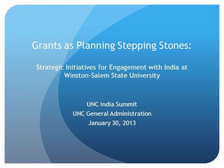Grants as Planning Stepping Stones: Strategic Initiatives for Engagement with India at Winston-Salem State University UNC India Summit UNC General Administration.