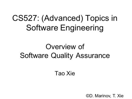CS527: (Advanced) Topics in Software Engineering Overview of Software Quality Assurance Tao Xie ©D. Marinov, T. Xie.