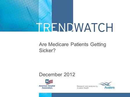 Research and analysis by Avalere Health Are Medicare Patients Getting Sicker? December 2012.