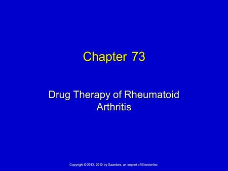 Copyright © 2013, 2010 by Saunders, an imprint of Elsevier Inc. Chapter 73 Drug Therapy of Rheumatoid Arthritis.