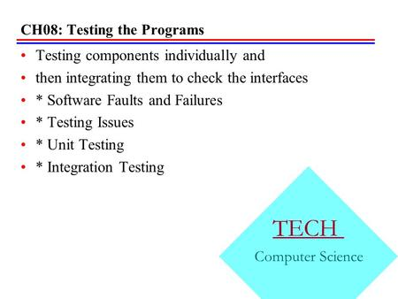 CH08: Testing the Programs Testing components individually and then integrating them to check the interfaces * Software Faults and Failures * Testing.