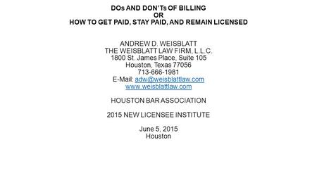 DOs AND DON'Ts OF BILLING OR HOW TO GET PAID, STAY PAID, AND REMAIN LICENSED ANDREW D. WEISBLATT THE WEISBLATT LAW FIRM, L.L.C. 1800 St. James Place, Suite.