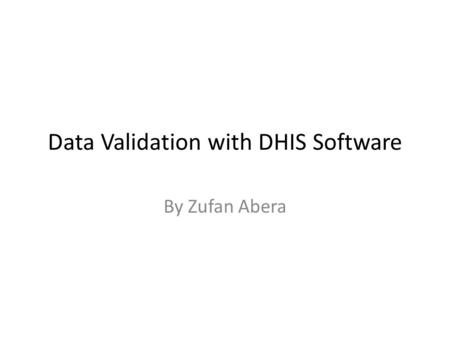 Data Validation with DHIS Software By Zufan Abera.