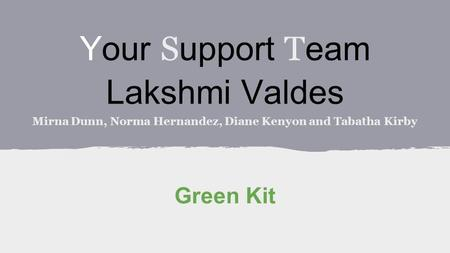 Your S upport T eam Lakshmi Valdes Mirna Dunn, Norma Hernandez, Diane Kenyon and Tabatha Kirby Green Kit.