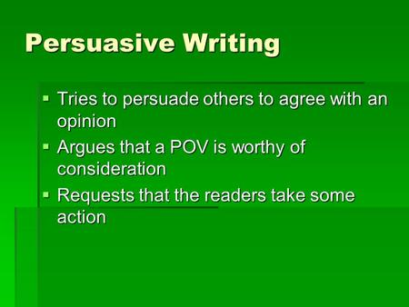 Persuasive Writing  Tries to persuade others to agree with an opinion  Argues that a POV is worthy of consideration  Requests that the readers take.