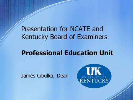 Presentation for NCATE and Kentucky Board of Examiners Professional Education Unit James Cibulka, Dean.