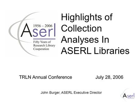 Highlights of Collection Analyses In ASERL Libraries TRLN Annual Conference July 28, 2006 John Burger, ASERL Executive Director.