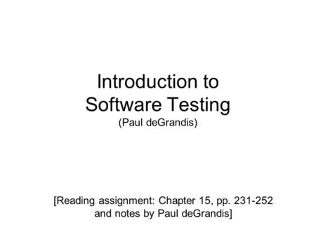 Introduction to Software Testing (Paul deGrandis) [Reading assignment: Chapter 15, pp. 231-252 and notes by Paul deGrandis]