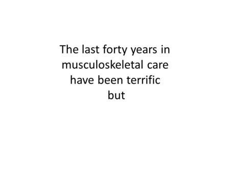 The last forty years in musculoskeletal care have been terrific but.