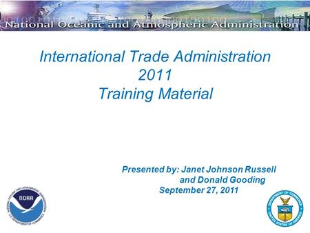 International Trade Administration 2011 Training Material Presented by: Janet Johnson Russell and Donald Gooding September 27, 2011.