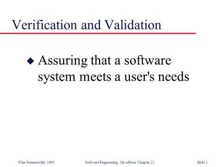 ©Ian Sommerville 1995 Software Engineering, 5th edition. Chapter 22Slide 1 Verification and Validation u Assuring that a software system meets a user's.