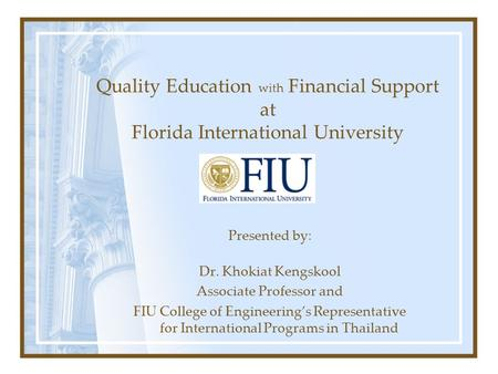 Quality Education with Financial Support at Florida International University Presented by: Dr. Khokiat Kengskool Associate Professor and FIU College of.