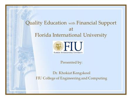Quality Education with Financial Support at Florida International University Presented by: Dr. Khokiat Kengskool FIU College of Engineering and Computing.