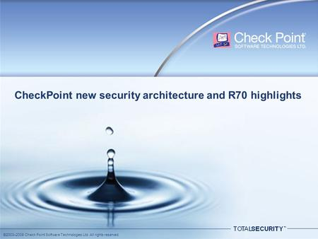 ©2003–2008 Check Point Software Technologies Ltd. All rights reserved. CheckPoint new security architecture and R70 highlights.