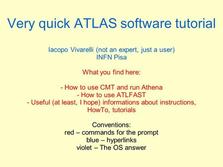 Very quick ATLAS software tutorial Iacopo Vivarelli (not an expert, just a user) INFN Pisa What you find here: - How to use CMT and run Athena - How to.