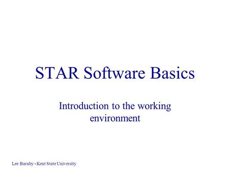 STAR Software Basics Introduction to the working environment Lee Barnby - Kent State University.