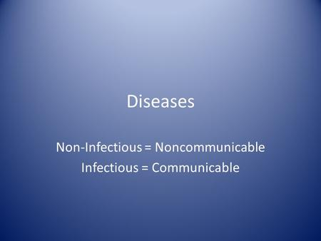 Diseases Non-Infectious = Noncommunicable Infectious = Communicable.