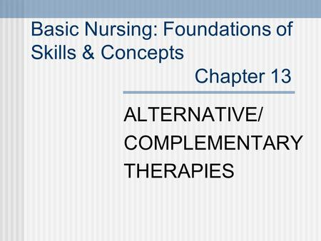 Basic Nursing: Foundations of Skills & Concepts Chapter 13 ALTERNATIVE/ COMPLEMENTARY THERAPIES.
