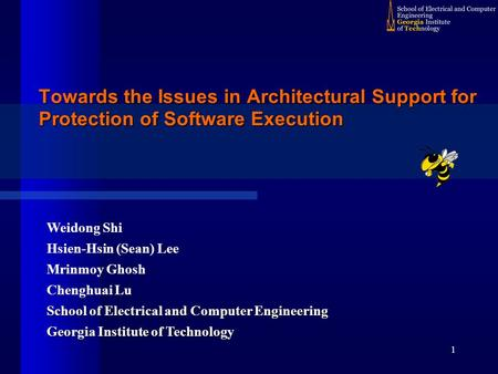 1 Towards the Issues in Architectural Support for Protection of Software Execution Weidong Shi Hsien-Hsin (Sean) Lee Mrinmoy Ghosh Chenghuai Lu School.
