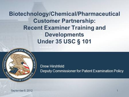 Biotechnology/Chemical/Pharmaceutical Customer Partnership: Recent Examiner Training and Developments Under 35 USC § 101 Drew Hirshfeld Deputy Commissioner.
