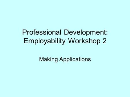 Professional Development: Employability Workshop 2 Making Applications.