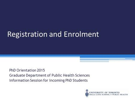 Registration and Enrolment PhD Orientation 2015 Graduate Department of Public Health Sciences Information Session for Incoming PhD Students.