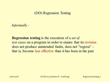 2006-2007INT-Evry (Masters IT– Soft Eng)RegressionTesting.1 (OO) Regression Testing Regression testing is the execution of a set of test cases on a program.