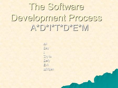 The Software Development Process A*D*I*T*D*E*M All Day I Try to Defy Evil Milligan.