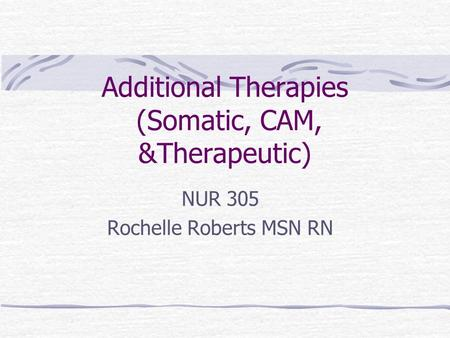 Additional Therapies (Somatic, CAM, &Therapeutic) NUR 305 Rochelle Roberts MSN RN.