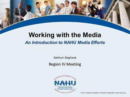 Working with the Media An Introduction to NAHU Media Efforts Kathryn Gaglione Region IV Meeting © 2011, National Association of Health Underwriters www.nahu.org.
