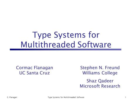 C. FlanaganType Systems for Multithreaded Software1 Cormac Flanagan UC Santa Cruz Stephen N. Freund Williams College Shaz Qadeer Microsoft Research.