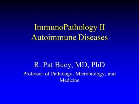 ImmunoPathology II Autoimmune Diseases R. Pat Bucy, MD, PhD Professor of Pathology, Microbiology, and Medicine.