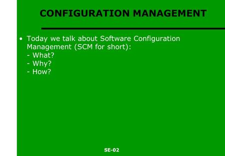SE-02 CONFIGURATION MANAGEMENT Today we talk about Software Configuration Management (SCM for short): - What? - Why? - How?