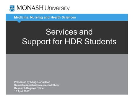 Medicine, Nursing and Health Sciences Services and Support for HDR Students Presented by Kangi Donaldson Senior Research Administration Officer Research.