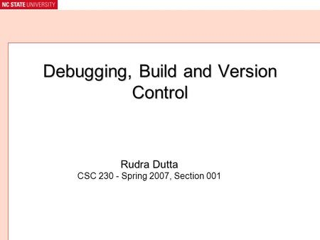 Debugging, Build and Version Control Rudra Dutta CSC 230 - Spring 2007, Section 001.