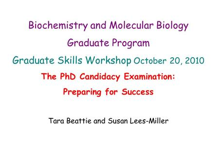 Biochemistry and Molecular Biology Graduate Program Graduate Skills Workshop October 20, 2010 The PhD Candidacy Examination: Preparing for Success Tara.