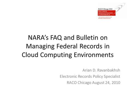 NARA's FAQ and Bulletin on Managing Federal Records in Cloud Computing Environments Arian D. Ravanbakhsh Electronic Records Policy Specialist RACO Chicago.