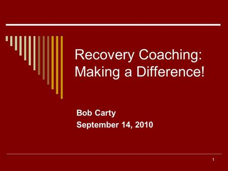 1 Recovery Coaching: Making a Difference! Bob Carty September 14, 2010.